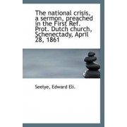 The National Crisis, a Sermon, Preached in the First Ref. Prot. Dutch Church, Schenectady, April 28, by Seelye Edward Eli