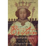 A Brief History of Britain 1066 - 1485: Birth of the Nation: 1066-1485 v. 1 by Nicholas Vincent