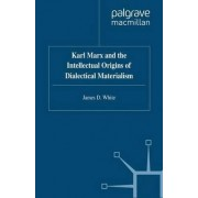 Karl Marx and the Intellectual Origins of Dialectical Materialism by James D. White