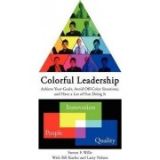 Colorful Leadership Achieve Your Goals, Avoid Off-Color Situations, and Have a Lot of Fun Doing It by Steve Wille
