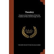 Theodicy: Essays on the Goodness of God, the Freedom of Man and the Origin of Evil