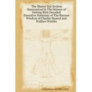 The Master Key System Summarized & The Science of Getting Rich Decoded - Executive Summary of The Success Wisdom of Charles Haanel and Wallace Wattles by George CWM MBA JD Mentz