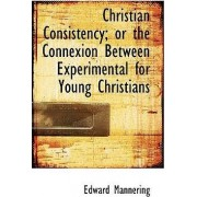 Christian Consistency; Or the Connexion Between Experimental for Young Christians by Edward Mannering