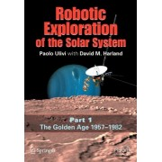Robotic Exploration of the Solar System: Golden Age 1957-1982 v. 1 by Paolo Ulivi