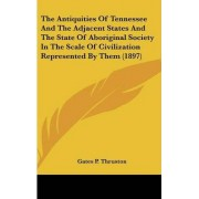 The Antiquities of Tennessee and the Adjacent States and the State of Aboriginal Society in the Scale of Civilization Represented by Them (1897) by Gates P Thruston