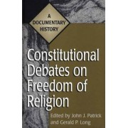 Constitutional Debates on Freedom of Religion by John J. Patrick