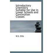 Introductory Chemistry Suitable for Use in Lower Schools and Continution Classes by W S Ellis