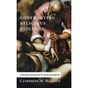 Confronting Religious Violence by Catherine M Wallace