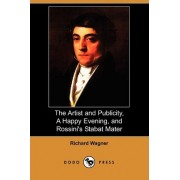 The Artist and Publicity, a Happy Evening, and Rossini's Stabat Mater (Dodo Press) by Richard Wagner
