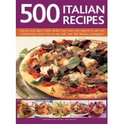 500 Italian Recipes: Easy-To-Cook Classic Italian Dishes, from Rustic and Regional to Cool and Contemporary, Shown Step-By-Step with Over 5