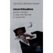 Incertitudine. Gandire strategica si relatii internationale in secolul XXI - George Cristian Maior