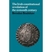 The Irish Constitutional Revolution of the Sixteenth Century by Brendan Bradshaw