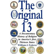 The Original 13 - A Documentary History of Religion in America's First Thirteen States by J William Federer