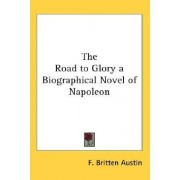 The Road to Glory a Biographical Novel of Napoleon by F Britten Austin