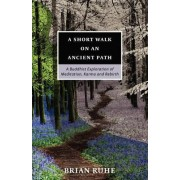 A Short Walk on an Ancient Path - A Buddhist Exploration of Meditation, Karma and Rebirth by Brian A Ruhe