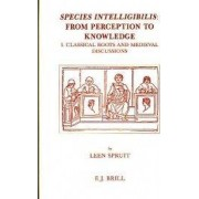 Species Intelligibilis: From Perception to Knowledge: Classical Roots and Medieval Discussions Vol. 1 by Leen Spruit
