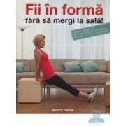 Fii In Forma Fara Sa Mergi La Sala - Scott Tudge
