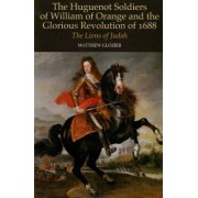 The Huguenot Soldiers of William of Orange and the Glorious Revolution of 1688 by Matthew Glozier