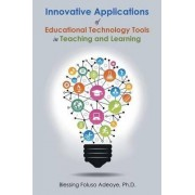 Innovative Applications of Educational Technology Tools in Teaching and Learning by Blessing Foluso Adeoye Ph D