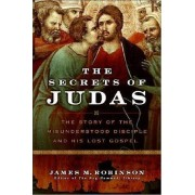 The Secrets Of Judas: The Story Of The Misunderstood Disciple And His Lost Gospel by James M. Robinson