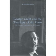 George Grant and the Theology of the Cross by Harris Athanasiadis