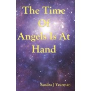 The Time of Angels Is at Hand by Sandra J Yearman