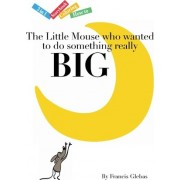 The Little Mouse Who Wanted to Do Something Really Big by Francis Glebas