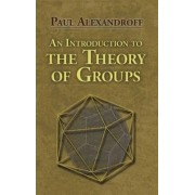 An Introduction to the Theory of Groups by Paul S. Alexandroff