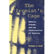 The Ironist's Cage by Michael S. Roth