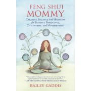 Feng Shui Mommy: Creating Balance and Harmony Amidst the Chaos for Blissful Pregnancy, Childbirth, and Motherhood