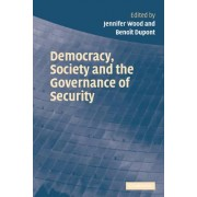 Democracy, Society and the Governance of Security by Jennifer Wood