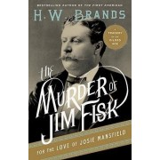 The Murder of Jim Fisk for the Love of Josie Mansfield by Professor of History H W Brands