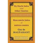 My Uncle Jules and Other Stories/Mon oncle Jules et autres contes by Guy de Maupassant