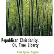 Republican Christianity, Or, True Liberty by Elias Lyman Magoon