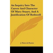 An Inquiry Into the Career and Character of Mary Stuart, and a Justification of Bothwell by John Watts De Peyster