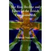 The Rise, Decline and Future of the British Commonwealth by Krishnan Srinivasan