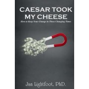 Caesar Took My Cheese: How to Keep Your Change in These Changing Times