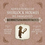 The Adventures of Sherlock Holmes - Re-Imagined - The Complete Collection by James Macaluso