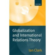 Globalization and International Relations Theory by Ian Clark