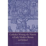 Catholics Writing the Nation in Early Modern Britain and Ireland by Christopher Highley