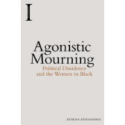 Agonistic Mourning by Professor of Social Anthropology and Gender Theory Athena Athanasiou