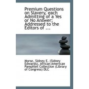 Premium Questions on Slavery, Each Admitting of a Yes or No Answer; Addressed to the Editors of ... by Morse Sidney E (Sidney Edwards)