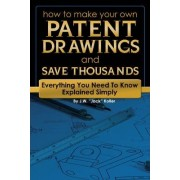 How to Make Your Own Patent Drawings and Save Thousands by J. W. Jack Koller