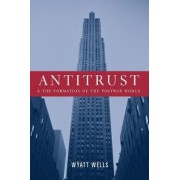 Antitrust and the Formation of the Postwar World by Wyatt C. Wells