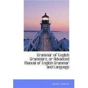 Grammar of English Grammars; Or Advanced Manual of English Grammar and Language by Jacob Lowres
