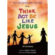 A Believe Devotional for Kids: Think, Act, Be Like Jesus by Randy Frazee