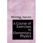 A Course of Exercises in Elementary Physics by Whiting Harold
