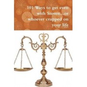101 Ways to Get Even with Steven...or Whoever Crapped on Your Life by C.R. Carter