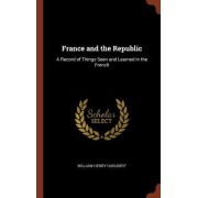 France and the Republic: A Record of Things Seen and Learned in the French