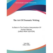 The Art of Dramatic Writing: Its Basis in the Creative Interpretation of Human Motives (Large Print Edition)
